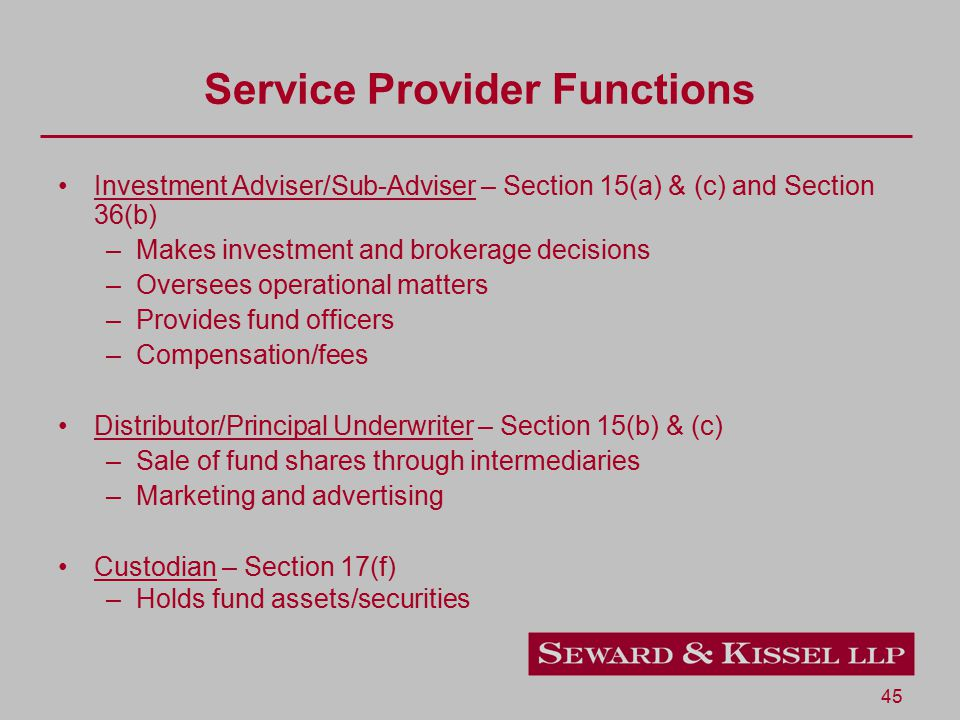 45 Service Provider Functions Investment Adviser/Sub-Adviser – Section 15(a) & (c) and Section 36(b) –Makes investment and brokerage decisions –Oversees operational matters –Provides fund officers –Compensation/fees Distributor/Principal Underwriter – Section 15(b) & (c) –Sale of fund shares through intermediaries –Marketing and advertising Custodian – Section 17(f) –Holds fund assets/securities