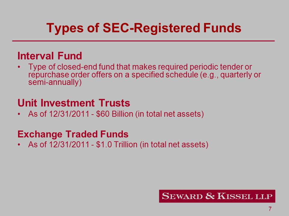 7 Types of SEC-Registered Funds Interval Fund Type of closed-end fund that makes required periodic tender or repurchase order offers on a specified schedule (e.g., quarterly or semi-annually) Unit Investment Trusts As of 12/31/2011 - $60 Billion (in total net assets) Exchange Traded Funds As of 12/31/2011 - $1.0 Trillion (in total net assets)