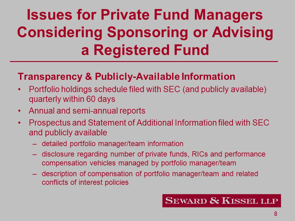 9 Issues for Private Fund Managers Considering Sponsoring or Advising a Registered Fund Impact on Overall Business Mutual funds are typically lower fee products than private funds If strategy substantially replicates private fund strategy may create MFN issues Potential allocation and conflict issues – private funds have performance-based fees and typically substantial inside investment Significantly less control over RIC business due to Board of Directors/governance structure Administrative back office burdens
