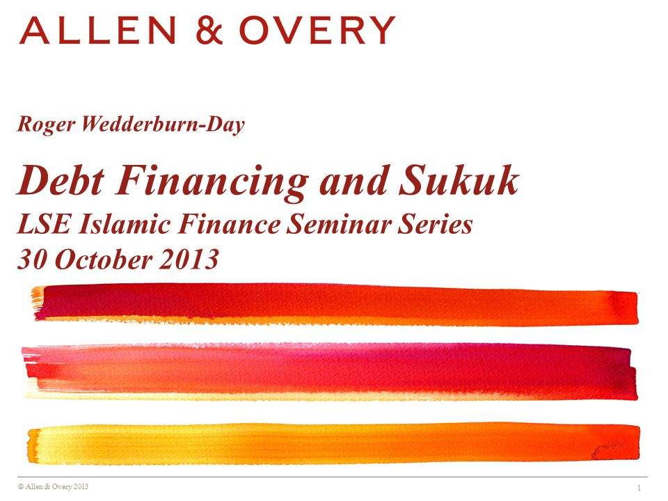 © Allen & Overy 2013 1 Roger Wedderburn-Day Debt Financing and Sukuk LSE Islamic Finance Seminar Series 30 October 2013