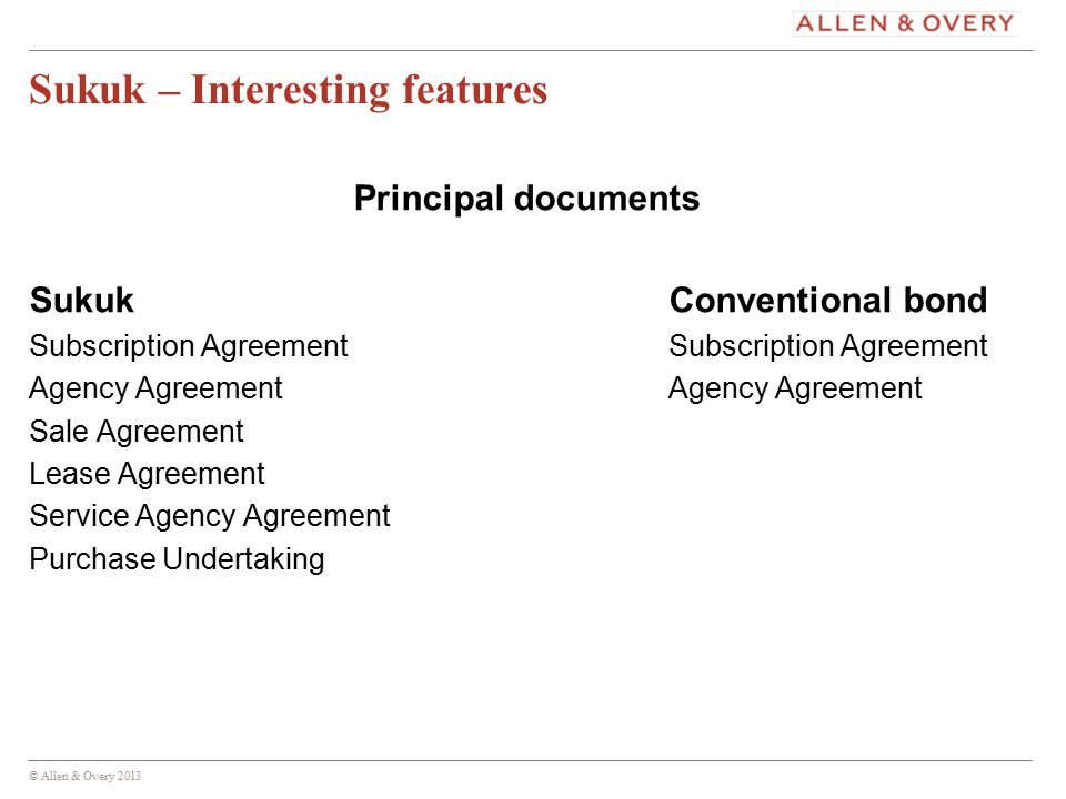 © Allen & Overy 2013 12 Sukuk – Interesting features Principal documents SukukConventional bondSubscription AgreementAgency Agreement Sale Agreement Lease Agreement Service Agency Agreement Purchase Undertaking