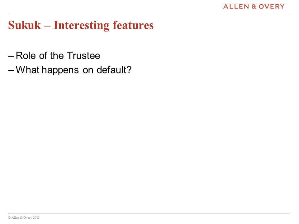 © Allen & Overy 2013 13 Sukuk – Interesting features –Role of the Trustee –What happens on default