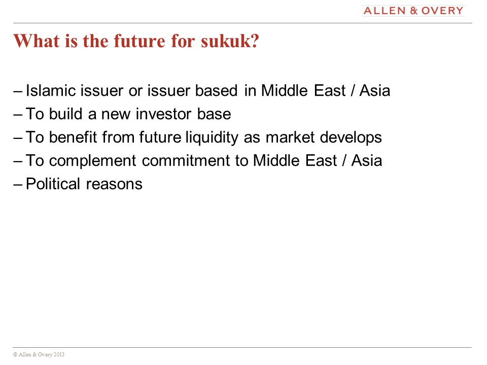 © Allen & Overy 2013 16 What is the future for sukuk.
