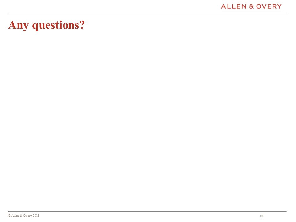 © Allen & Overy 2013 18 Any questions 18