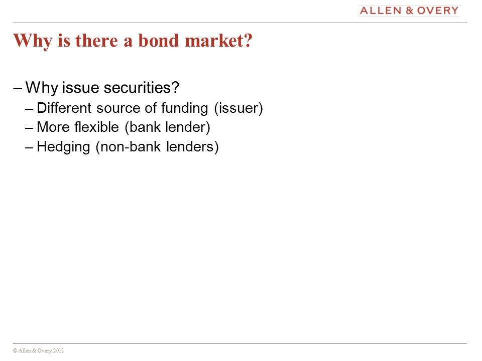 © Allen & Overy 2013 5 Why is there a bond market.