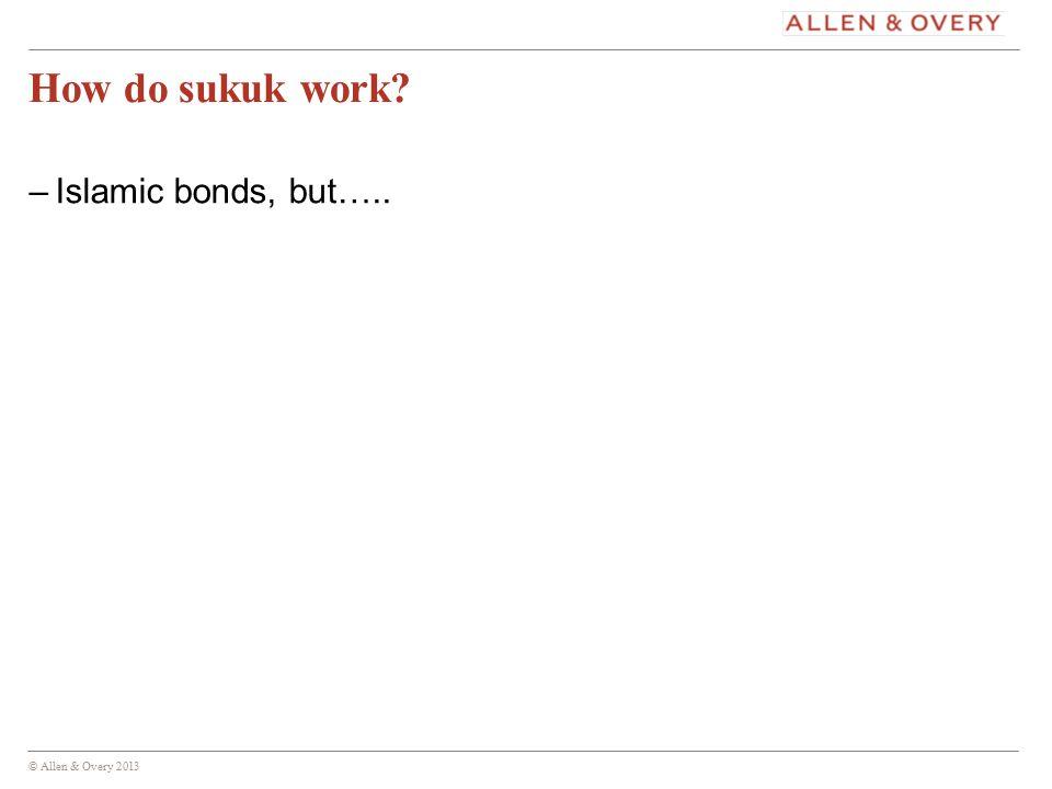 © Allen & Overy 2013 7 How do sukuk work –Islamic bonds, but…..