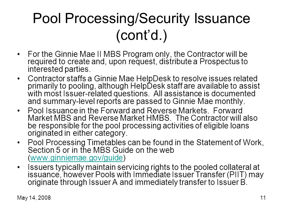 May 14, 200811 Pool Processing/Security Issuance (cont'd.) For the Ginnie Mae II MBS Program only, the Contractor will be required to create and, upon request, distribute a Prospectus to interested parties.
