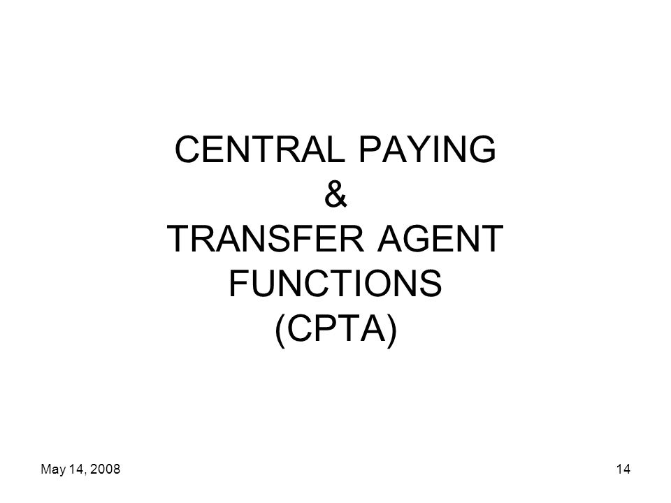 May 14, 200814 CENTRAL PAYING & TRANSFER AGENT FUNCTIONS (CPTA)