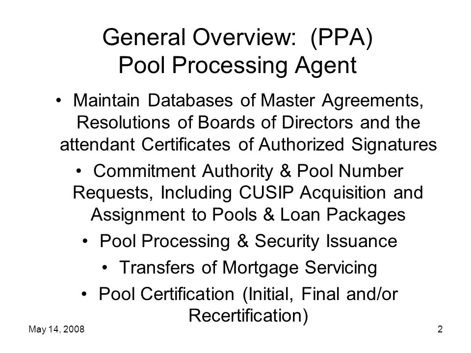 May 14, 20083 General Overview: (CPTA) Central Paying & Transfer Agent Maintain Central Registry on Outstanding Single Class & Multiclass securities Process Requests for Transfer of MBS Certificates Collect & Disseminate MBS Pool Data Act as Ginnie Mae's Collection and Paying Agent