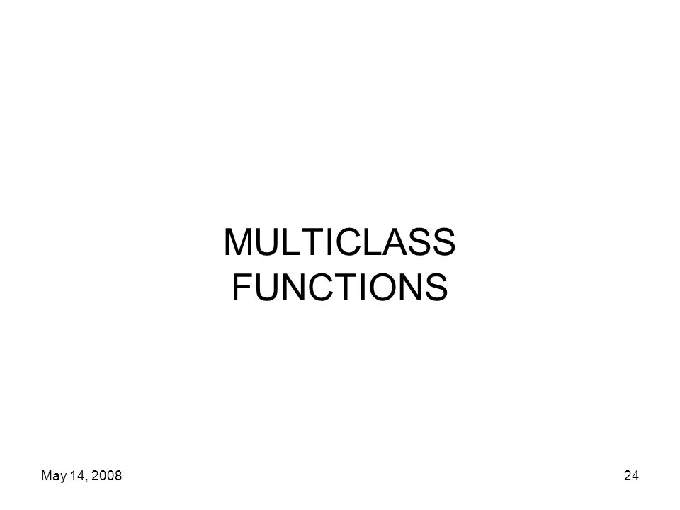 May 14, 200824 MULTICLASS FUNCTIONS