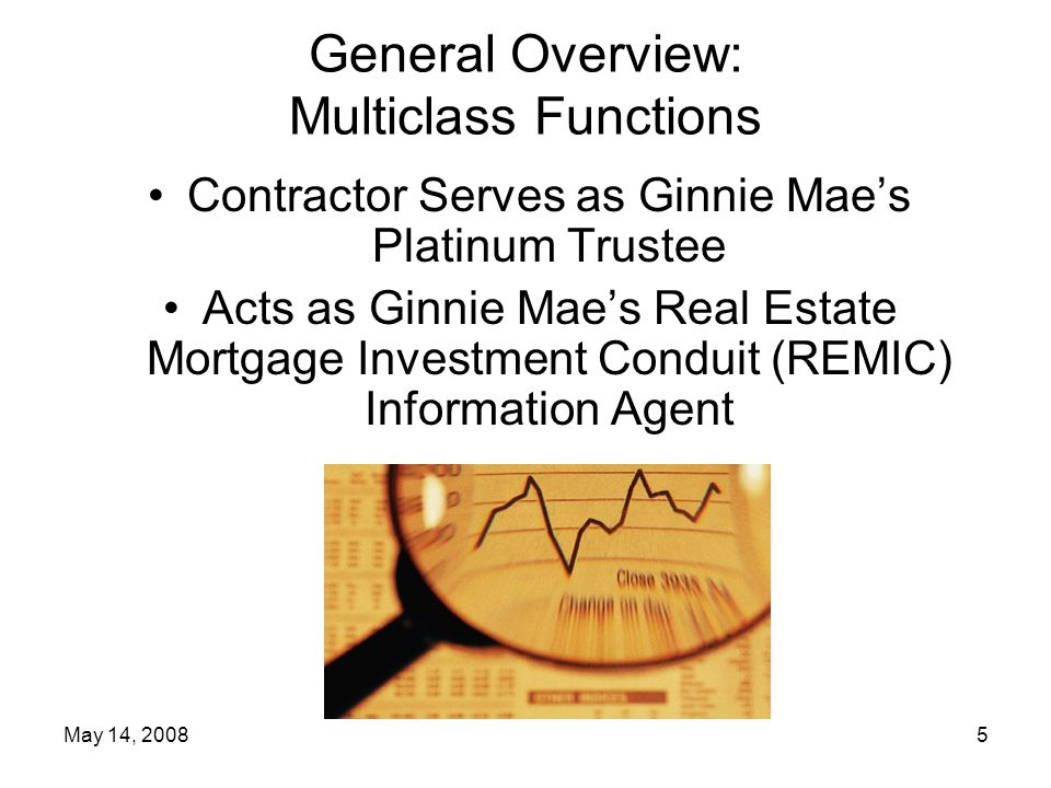 May 14, 20085 General Overview: Multiclass Functions Contractor Serves as Ginnie Mae's Platinum Trustee Acts as Ginnie Mae's Real Estate Mortgage Investment Conduit (REMIC) Information Agent