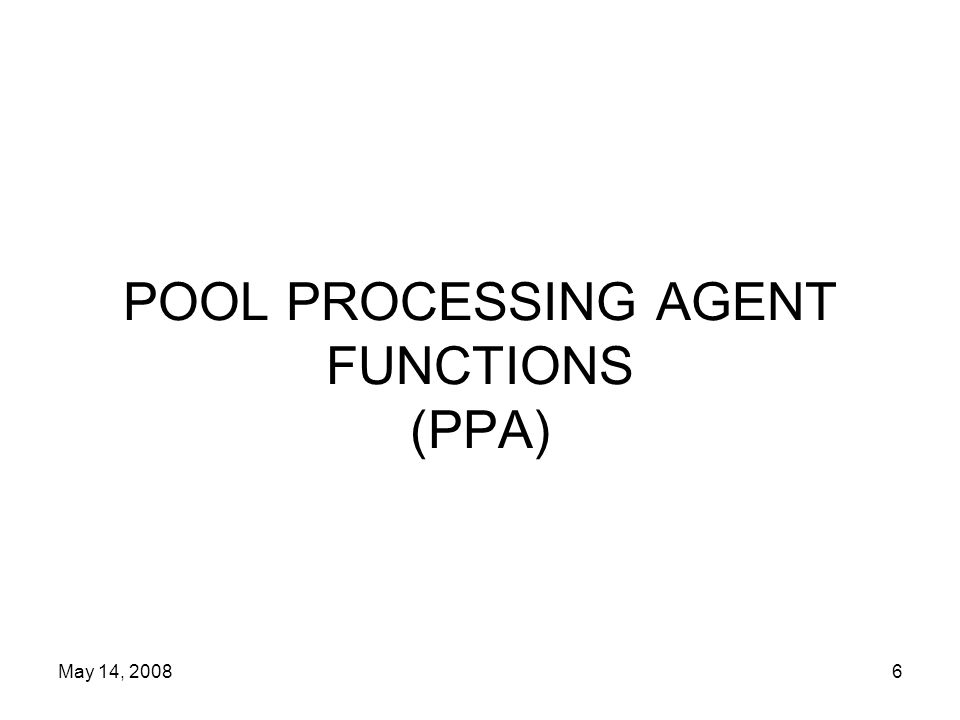 May 14, 20086 POOL PROCESSING AGENT FUNCTIONS (PPA)