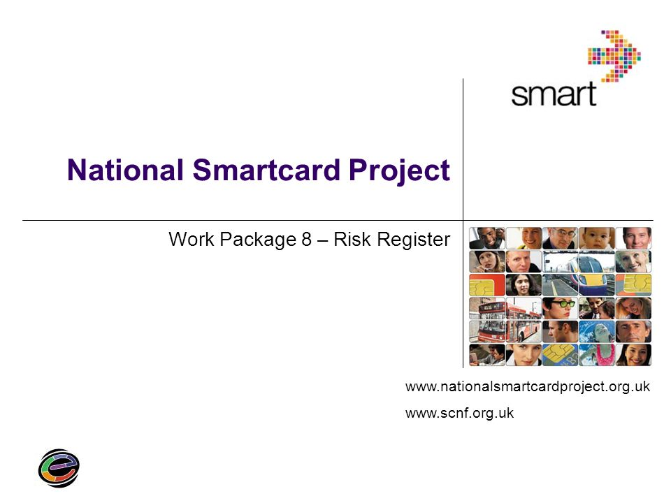 Risk Register Identifies key risks particular to a Smartcard Scheme Uses: Evaluation of a proposed Scheme Assessing potential risks Allocation of liability and risk Dealing with problems once the Scheme is live Insurance may also be available