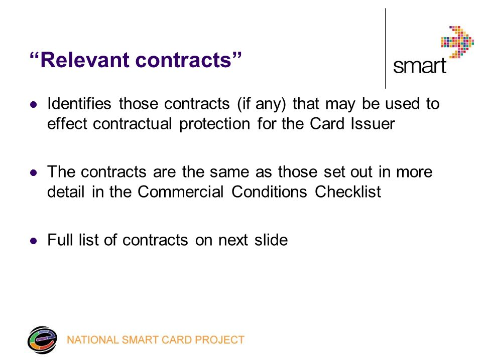 Relevant contracts Identifies those contracts (if any) that may be used to effect contractual protection for the Card Issuer The contracts are the same as those set out in more detail in the Commercial Conditions Checklist Full list of contracts on next slide