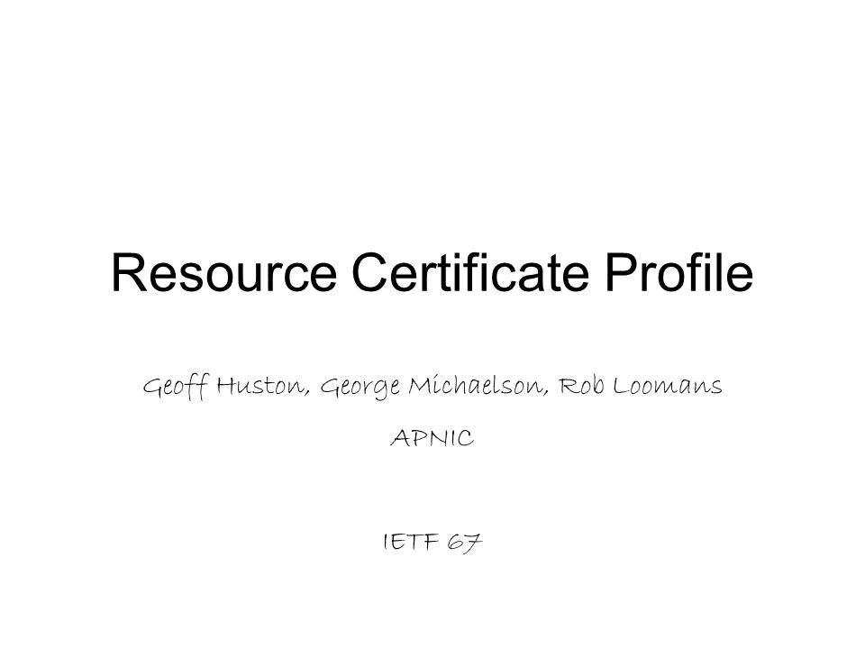Resource Certificate Profile Geoff Huston, George Michaelson, Rob Loomans APNIC IETF 67