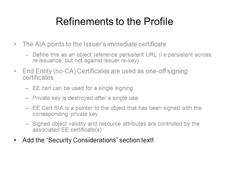 Refinements to the Profile The AIA points to the Issuer's immediate certificate –Define this as an object reference persistent URL (i.e persistent across re-issuance, but not against issuer re-key) End Entity (no-CA) Certificates are used as one-off signing certificates –EE cert can be used for a single signing –Private key is destroyed after a single use –EE Cert SIA is a pointer to the object that has been signed with the corresponding private key –Signed object validity and resource attributes are controlled by the associated EE certificate(s) Add the Security Considerations section text!