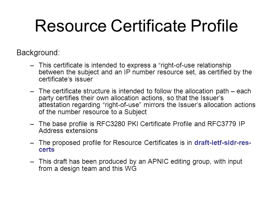 Resource Certificate Profile Background: –This certificate is intended to express a right-of-use relationship between the subject and an IP number resource set, as certified by the certificate's issuer –The certificate structure is intended to follow the allocation path – each party certifies their own allocation actions, so that the Issuer's attestation regarding right-of-use mirrors the Issuer's allocation actions of the number resource to a Subject –The base profile is RFC3280 PKI Certificate Profile and RFC3779 IP Address extensions –The proposed profile for Resource Certificates is in draft-ietf-sidr-res- certs –This draft has been produced by an APNIC editing group, with input from a design team and this WG