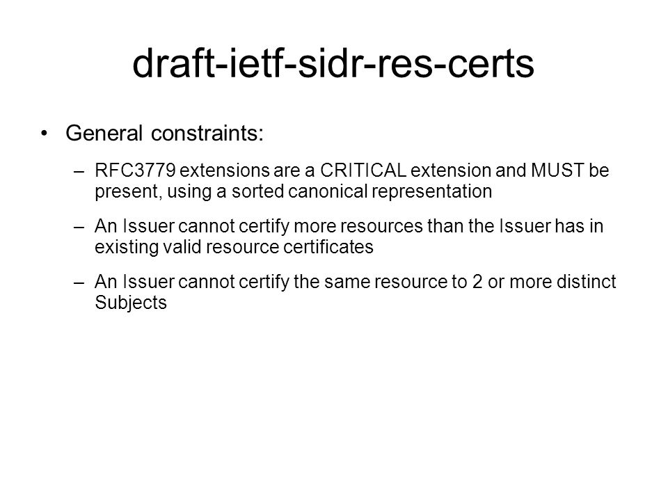 draft-ietf-sidr-res-certs General constraints: –RFC3779 extensions are a CRITICAL extension and MUST be present, using a sorted canonical representation –An Issuer cannot certify more resources than the Issuer has in existing valid resource certificates –An Issuer cannot certify the same resource to 2 or more distinct Subjects