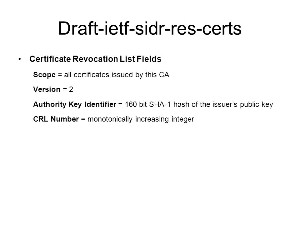 Draft-ietf-sidr-res-certs Certificate Revocation List Fields Scope = all certificates issued by this CA Version = 2 Authority Key Identifier = 160 bit SHA-1 hash of the issuer's public key CRL Number = monotonically increasing integer