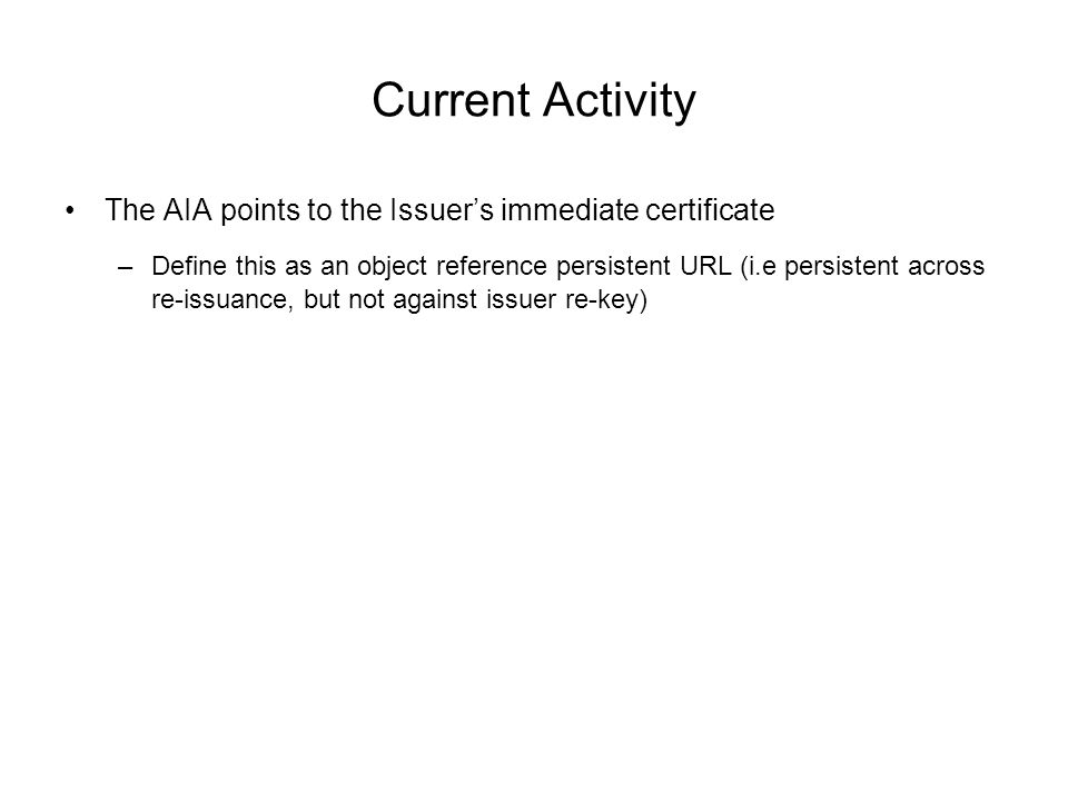 Current Activity The AIA points to the Issuer's immediate certificate –Define this as an object reference persistent URL (i.e persistent across re-issuance, but not against issuer re-key)