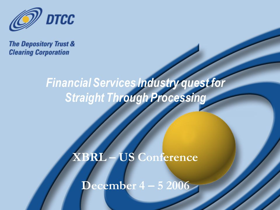 Financial Services Industry quest for Straight Through Processing XBRL – US Conference December 4 – 5 2006 XBRL – US Conference December 4 – 5 2006