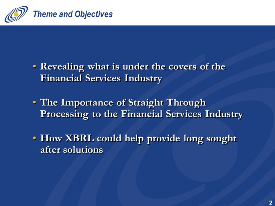2 Theme and Objectives Revealing what is under the covers of the Financial Services Industry The Importance of Straight Through Processing to the Financial Services Industry How XBRL could help provide long sought after solutions Revealing what is under the covers of the Financial Services Industry The Importance of Straight Through Processing to the Financial Services Industry How XBRL could help provide long sought after solutions