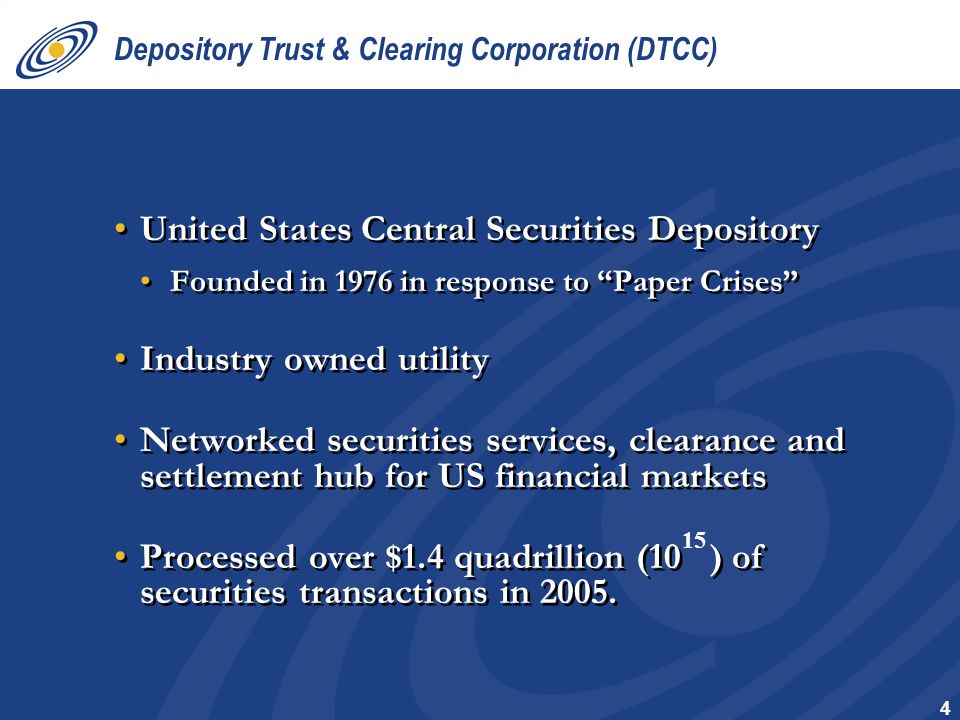 4 Depository Trust & Clearing Corporation (DTCC) United States Central Securities Depository Founded in 1976 in response to Paper Crises Industry owned utility Networked securities services, clearance and settlement hub for US financial markets Processed over $1.4 quadrillion (10 ) of securities transactions in 2005.