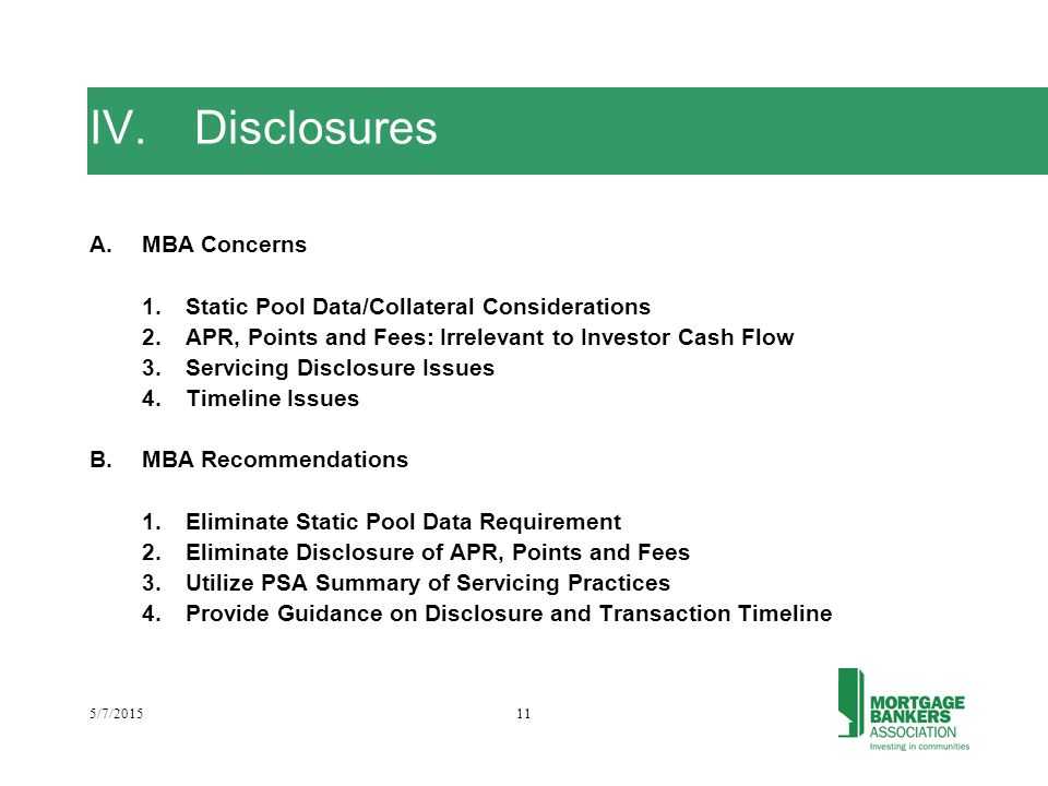 5/7/201511 IV.Disclosures A.MBA Concerns 1.Static Pool Data/Collateral Considerations 2.APR, Points and Fees: Irrelevant to Investor Cash Flow 3.Servicing Disclosure Issues 4.Timeline Issues B.MBA Recommendations 1.Eliminate Static Pool Data Requirement 2.Eliminate Disclosure of APR, Points and Fees 3.Utilize PSA Summary of Servicing Practices 4.Provide Guidance on Disclosure and Transaction Timeline