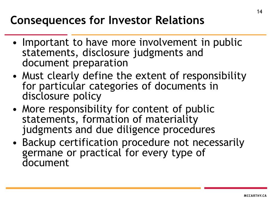 14 Consequences for Investor Relations Important to have more involvement in public statements, disclosure judgments and document preparation Must clearly define the extent of responsibility for particular categories of documents in disclosure policy More responsibility for content of public statements, formation of materiality judgments and due diligence procedures Backup certification procedure not necessarily germane or practical for every type of document