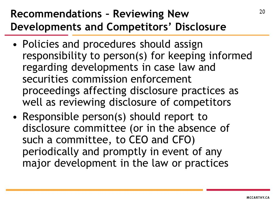 20 Recommendations – Reviewing New Developments and Competitors' Disclosure Policies and procedures should assign responsibility to person(s) for keeping informed regarding developments in case law and securities commission enforcement proceedings affecting disclosure practices as well as reviewing disclosure of competitors Responsible person(s) should report to disclosure committee (or in the absence of such a committee, to CEO and CFO) periodically and promptly in event of any major development in the law or practices