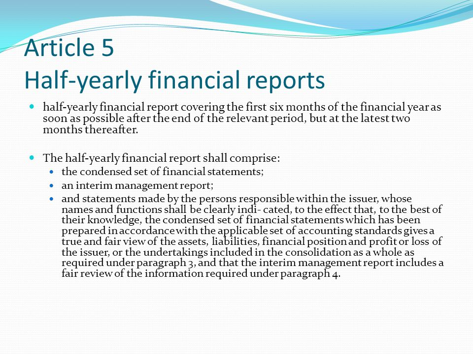 Article 5 Half-yearly financial reports half-yearly financial report covering the first six months of the financial year as soon as possible after the end of the relevant period, but at the latest two months thereafter.