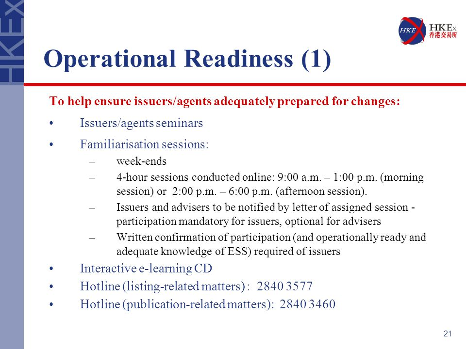 21 Operational Readiness (1) To help ensure issuers/agents adequately prepared for changes: Issuers/agents seminars Familiarisation sessions: –week-ends –4-hour sessions conducted online: 9:00 a.m.