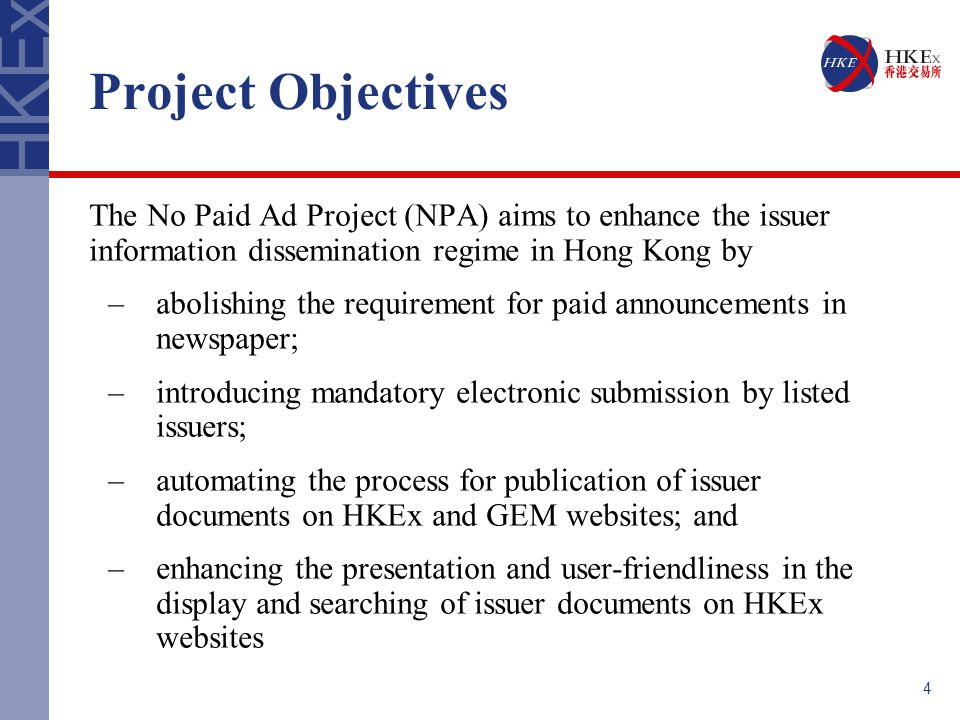 4 Project Objectives The No Paid Ad Project (NPA) aims to enhance the issuer information dissemination regime in Hong Kong by –abolishing the requirement for paid announcements in newspaper; –introducing mandatory electronic submission by listed issuers; –automating the process for publication of issuer documents on HKEx and GEM websites; and –enhancing the presentation and user-friendliness in the display and searching of issuer documents on HKEx websites