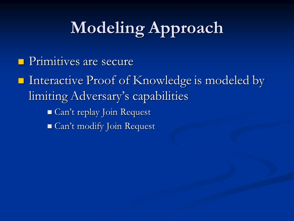 Modeling Approach Primitives are secure Primitives are secure Interactive Proof of Knowledge is modeled by limiting Adversary's capabilities Interactive Proof of Knowledge is modeled by limiting Adversary's capabilities Can't replay Join Request Can't replay Join Request Can't modify Join Request Can't modify Join Request