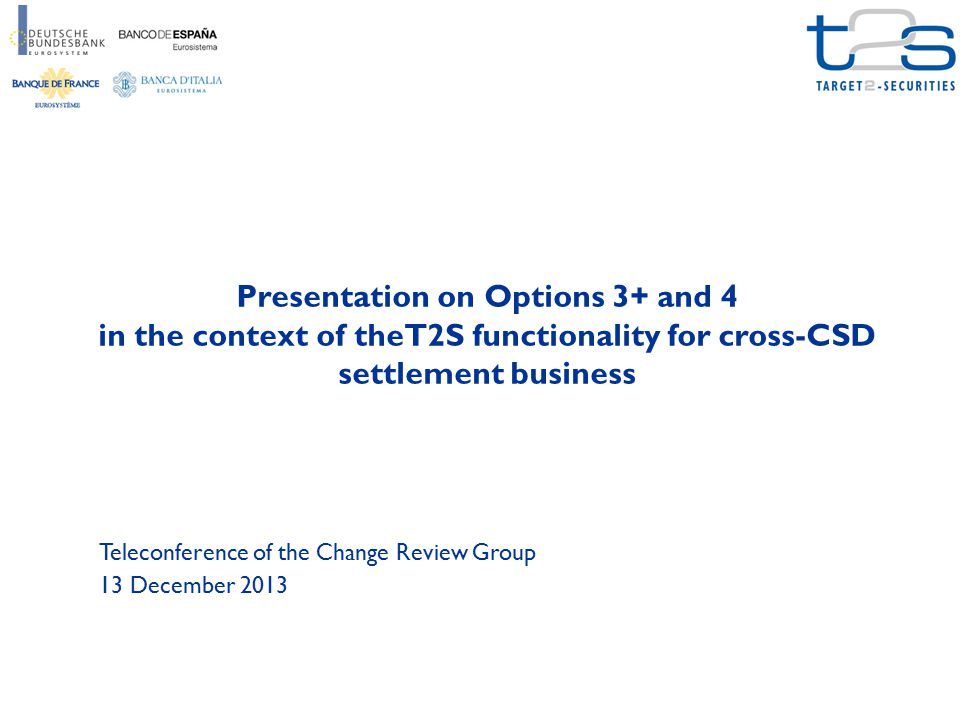 Presentation on Options 3+ and 4 in the context of theT2S functionality for cross-CSD settlement business Teleconference of the Change Review Group 13 December 2013