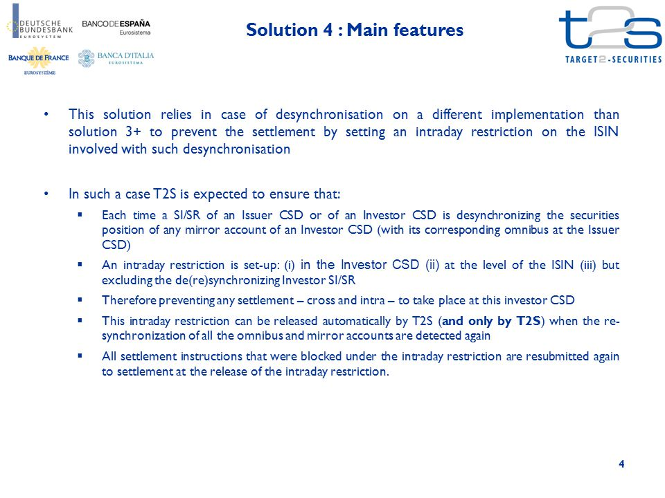4 Solution 4 : Main features This solution relies in case of desynchronisation on a different implementation than solution 3+ to prevent the settlement by setting an intraday restriction on the ISIN involved with such desynchronisation In such a case T2S is expected to ensure that:  Each time a SI/SR of an Issuer CSD or of an Investor CSD is desynchronizing the securities position of any mirror account of an Investor CSD (with its corresponding omnibus at the Issuer CSD)  An intraday restriction is set-up: (i) in the Investor CSD (ii) at the level of the ISIN (iii) but excluding the de(re)synchronizing Investor SI/SR  Therefore preventing any settlement – cross and intra – to take place at this investor CSD  This intraday restriction can be released automatically by T2S (and only by T2S) when the re- synchronization of all the omnibus and mirror accounts are detected again  All settlement instructions that were blocked under the intraday restriction are resubmitted again to settlement at the release of the intraday restriction.