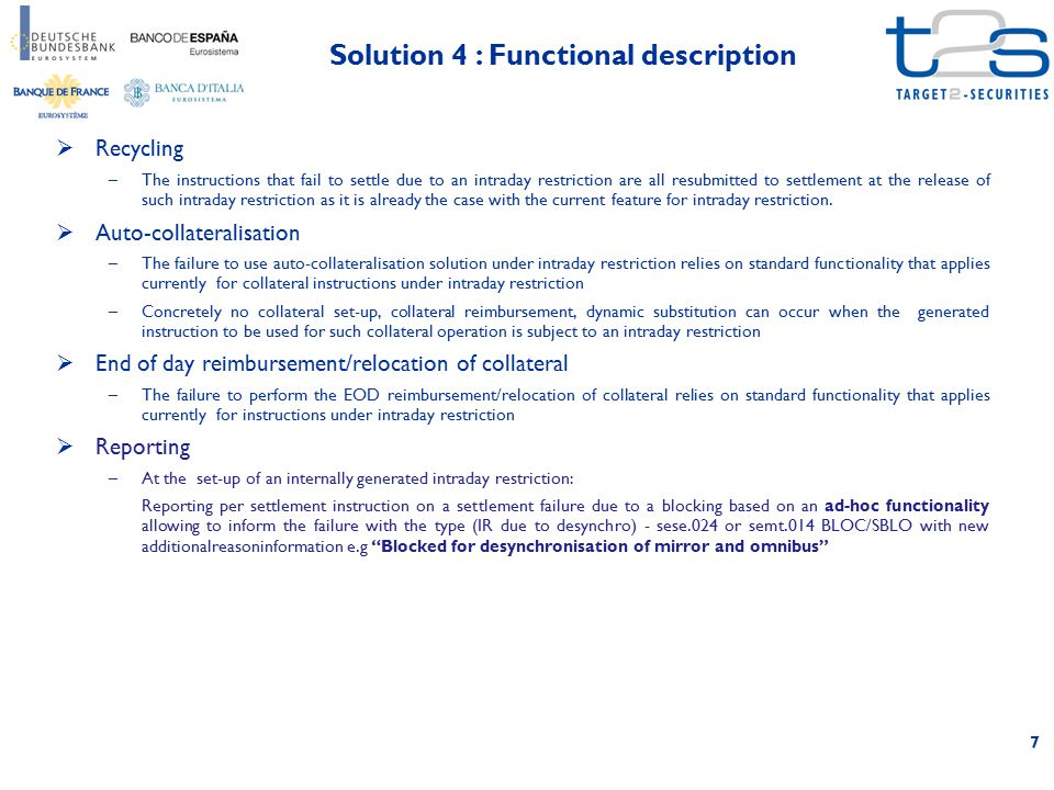 8 Solution 3+Solution 4 Features Check the synchronisation of omnibus and mirror accounts prior the settlement of any CROSS CSD or INTRA CSD instruction T2S automated generation of an Intraday Restriction when the settlement of an Intra CSD instruction desynchronizes any mirror of an Investor CSD with its associated omnibus T2S automated release of the intraday restriction following the settlement of an intra CSD instruction that makes all mirrors of an Investor CSD synchronized with their associated omnibus Risk assessment for complexity & impacts on core functions SHOWSTOPPER Implementing the check for intra CSD instructions would severely endanger the performance of the settlement engine To address this performance issue would need to fully revisit the design of the settlement engine MEDIUM Need to implement new process able to generate/release automatically the intraday restriction But then allowing to benefit from all existing features of the intraday restriction Impact on performance SHOWSTOPPER Implementing the check for intra CSD instructions would severely endanger the performance of the settlement engine LOW - MEDIUM Availability for User Testing Not relevantNot later than end of 2014* Impact on the ongoing testing activities Not relevantHIGH Specifications of the solution to be started in December 2013 Overall comparison of solutions * Earlier delivery subject to detailed assessment