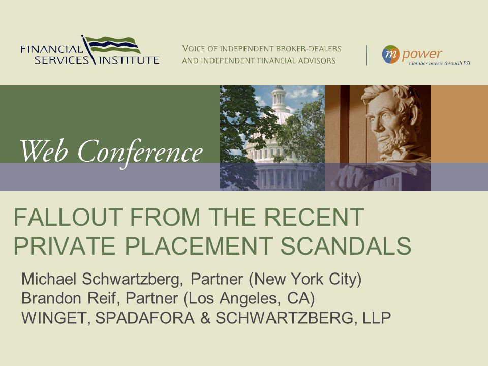 FALLOUT FROM THE RECENT PRIVATE PLACEMENT SCANDALS Michael Schwartzberg, Partner (New York City) Brandon Reif, Partner (Los Angeles, CA) WINGET, SPADAFORA & SCHWARTZBERG, LLP
