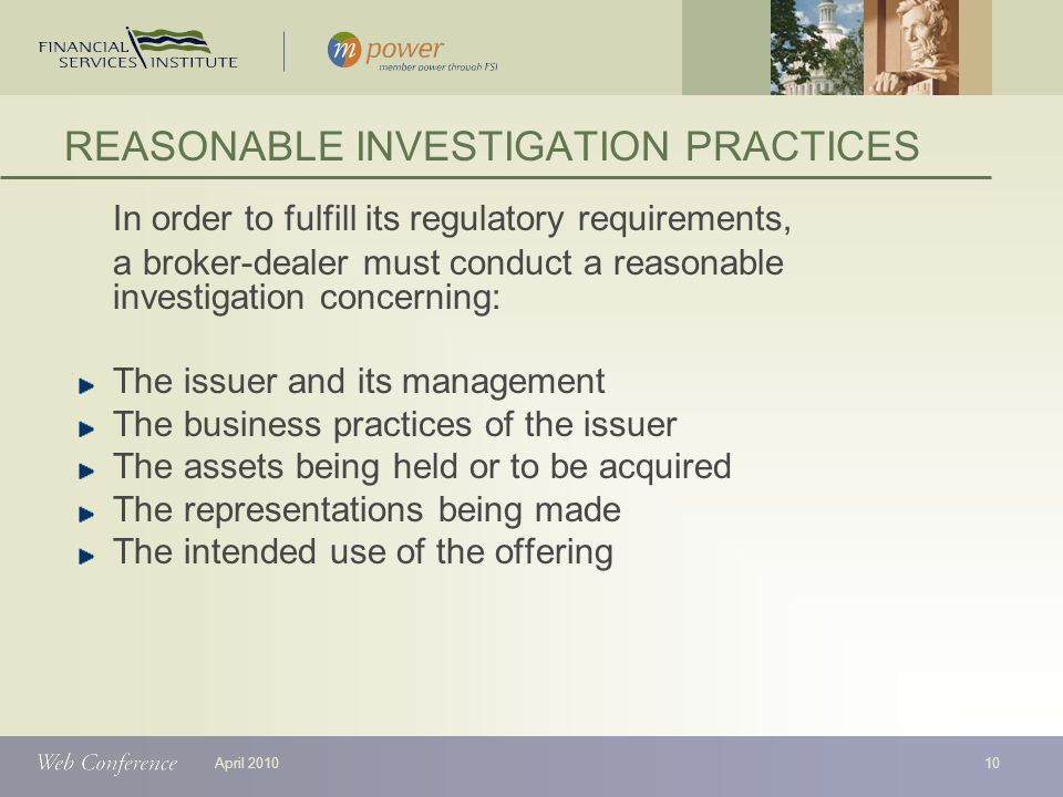 April 2010 In order to fulfill its regulatory requirements, a broker-dealer must conduct a reasonable investigation concerning: The issuer and its management The business practices of the issuer The assets being held or to be acquired The representations being made The intended use of the offering REASONABLE INVESTIGATION PRACTICES 10