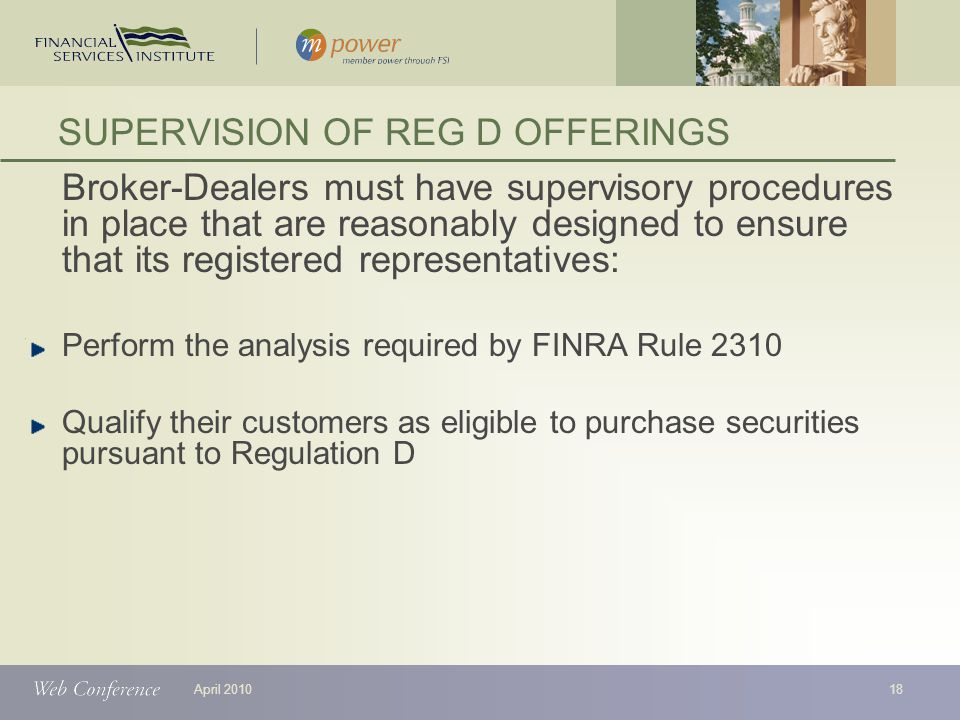 April 2010 Broker-Dealers must have supervisory procedures in place that are reasonably designed to ensure that its registered representatives: Perform the analysis required by FINRA Rule 2310 Qualify their customers as eligible to purchase securities pursuant to Regulation D SUPERVISION OF REG D OFFERINGS 18