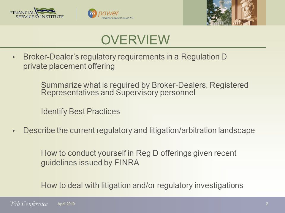 April 2010 Broker-Dealer's regulatory requirements in a Regulation D private placement offering Summarize what is required by Broker-Dealers, Registered Representatives and Supervisory personnel Identify Best Practices Describe the current regulatory and litigation/arbitration landscape How to conduct yourself in Reg D offerings given recent guidelines issued by FINRA How to deal with litigation and/or regulatory investigations OVERVIEW 2
