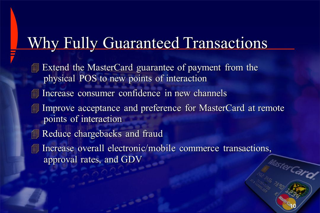 10 Why Fully Guaranteed Transactions  Extend the MasterCard guarantee of payment from the physical POS to new points of interaction  Increase consum