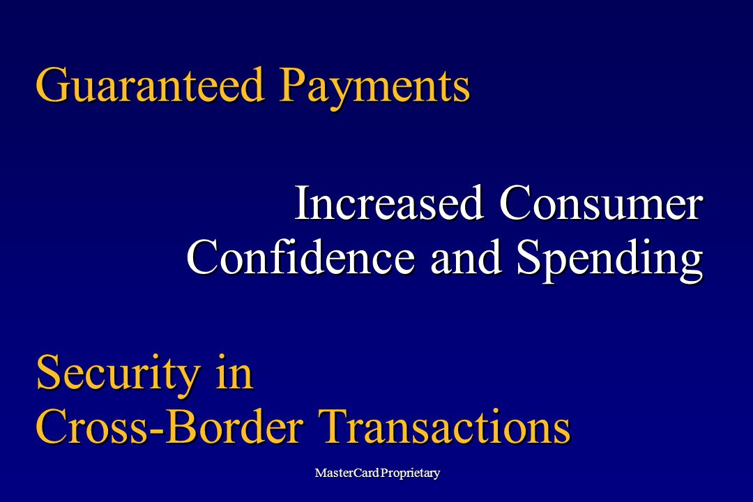 Guaranteed Payments Increased Consumer Confidence and Spending Security in Cross-Border Transactions MasterCard Proprietary