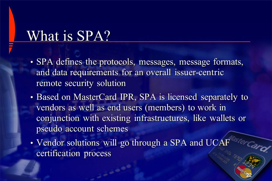 22 What is SPA? SPA defines the protocols, messages, message formats, and data requirements for an overall issuer-centric remote security solution SPA