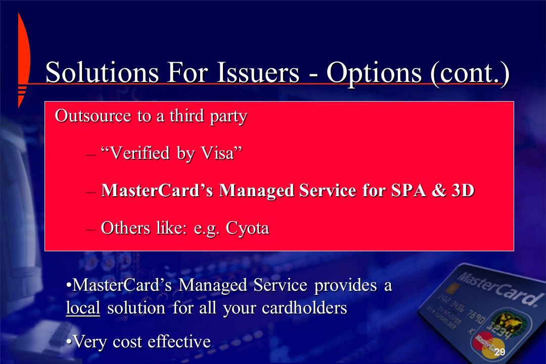 """29 Solutions For Issuers - Options (cont.) Outsource to a third party –""""Verified by Visa"""" –MasterCard's Managed Service for SPA & 3D –Others like: e.g"""