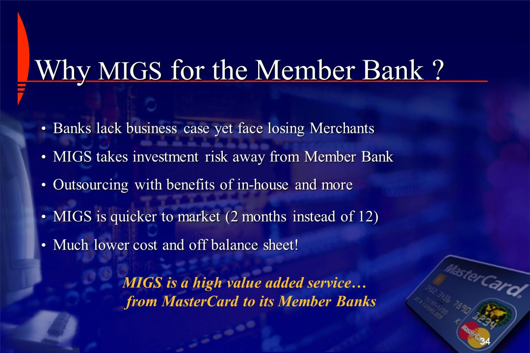 34 Why MIGS for the Member Bank ? Banks lack business case yet face losing Merchants Banks lack business case yet face losing Merchants MIGS takes inv