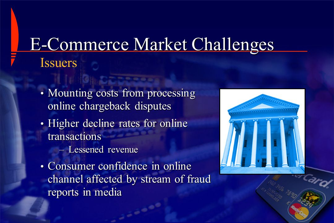 Issuers E-Commerce Market Challenges Mounting costs from processing online chargeback disputes Mounting costs from processing online chargeback disput