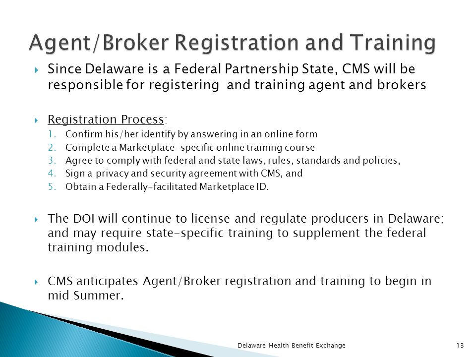  Since Delaware is a Federal Partnership State, CMS will be responsible for registering and training agent and brokers  Registration Process: 1.Confirm his/her identify by answering in an online form 2.Complete a Marketplace-specific online training course 3.Agree to comply with federal and state laws, rules, standards and policies, 4.Sign a privacy and security agreement with CMS, and 5.Obtain a Federally-facilitated Marketplace ID.