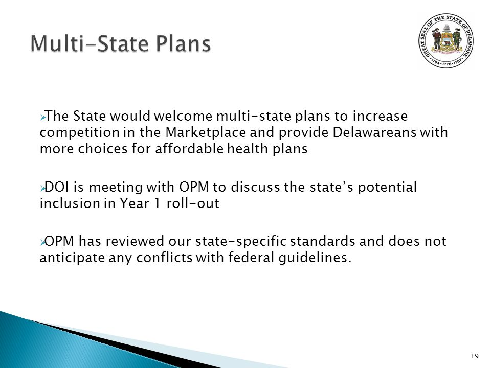  The State would welcome multi-state plans to increase competition in the Marketplace and provide Delawareans with more choices for affordable health plans  DOI is meeting with OPM to discuss the state's potential inclusion in Year 1 roll-out  OPM has reviewed our state-specific standards and does not anticipate any conflicts with federal guidelines.