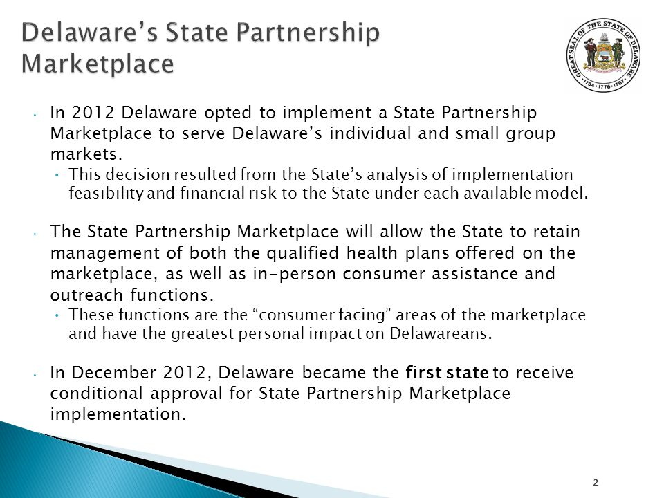 In 2012 Delaware opted to implement a State Partnership Marketplace to serve Delaware's individual and small group markets.